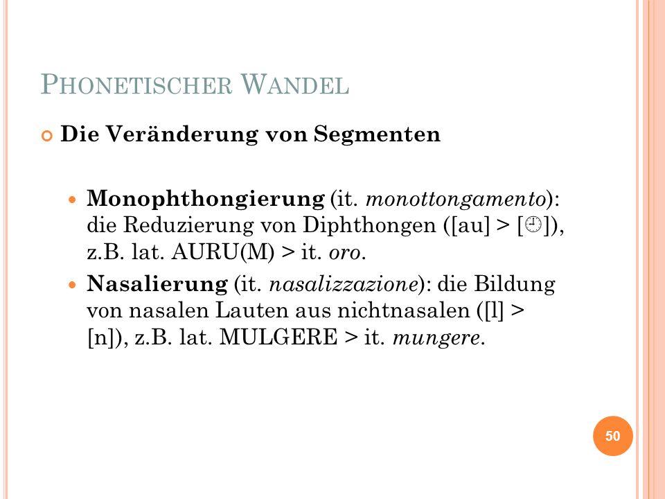 P HONETISCHER W ANDEL Die Veränderung von Segmenten Monophthongierung (it. monottongamento ): die Reduzierung von Diphthongen ([au] > [ ]), z.B. lat.