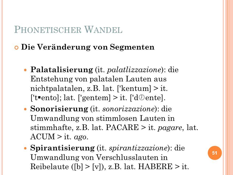 P HONETISCHER W ANDEL Die Veränderung von Segmenten Palatalisierung (it. palatlizzazione ): die Entstehung von palatalen Lauten aus nichtpalatalen, z.