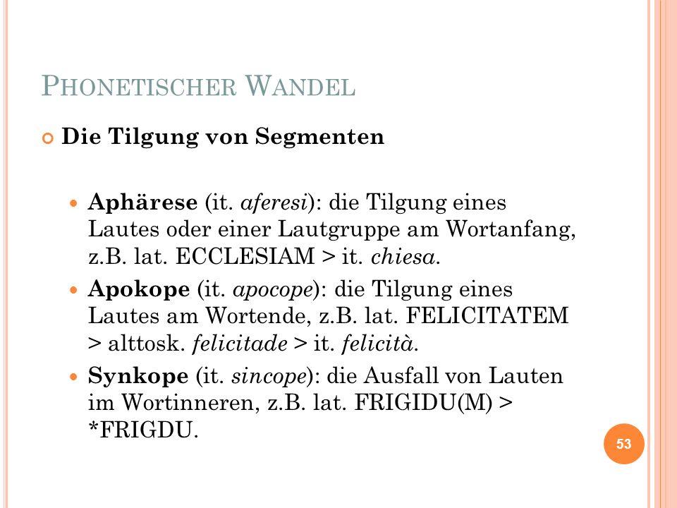 P HONETISCHER W ANDEL Die Tilgung von Segmenten Aphärese (it. aferesi ): die Tilgung eines Lautes oder einer Lautgruppe am Wortanfang, z.B. lat. ECCLE