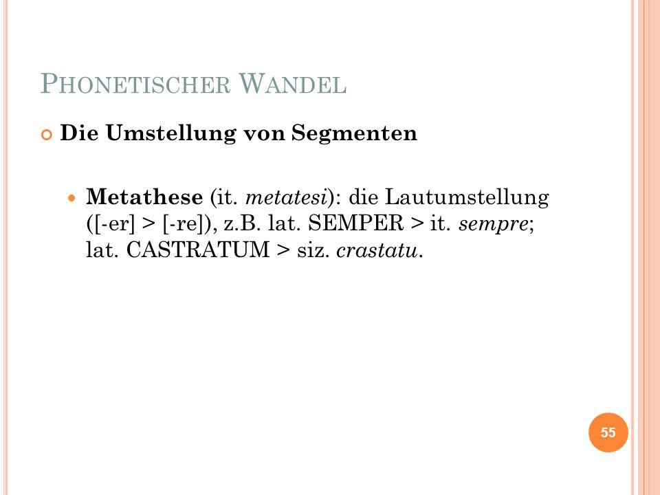 P HONETISCHER W ANDEL Die Umstellung von Segmenten Metathese (it. metatesi ): die Lautumstellung ([-er] > [-re]), z.B. lat. SEMPER > it. sempre ; lat.