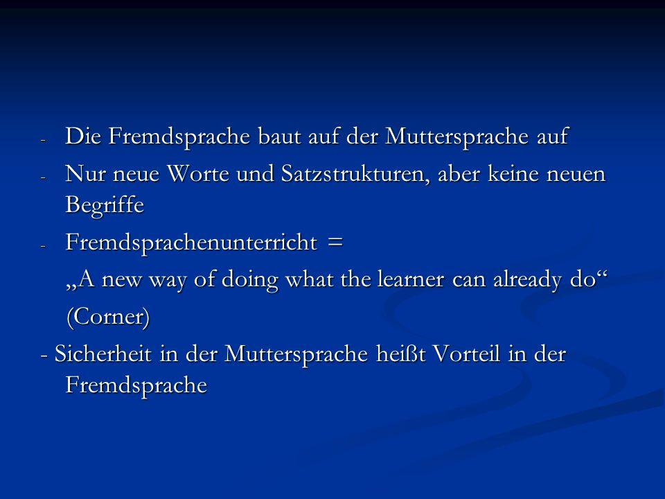 - Die Fremdsprache baut auf der Muttersprache auf - Nur neue Worte und Satzstrukturen, aber keine neuen Begriffe - Fremdsprachenunterricht = A new way