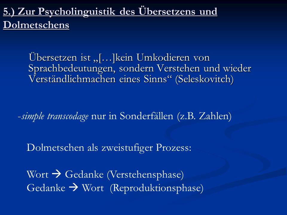 5.) Zur Psycholinguistik des Übersetzens und Dolmetschens Übersetzen ist […]kein Umkodieren von Sprachbedeutungen, sondern Verstehen und wieder Verstä