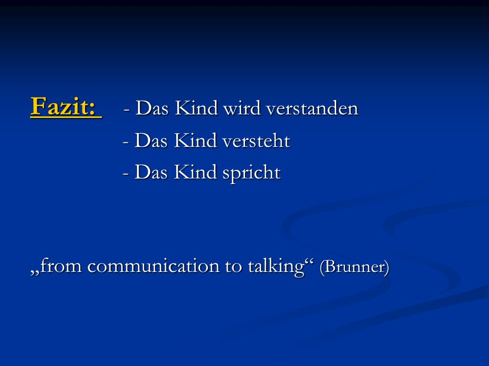 Fazit: - Das Kind wird verstanden - Das Kind versteht - Das Kind versteht - Das Kind spricht - Das Kind spricht from communication to talking (Brunner