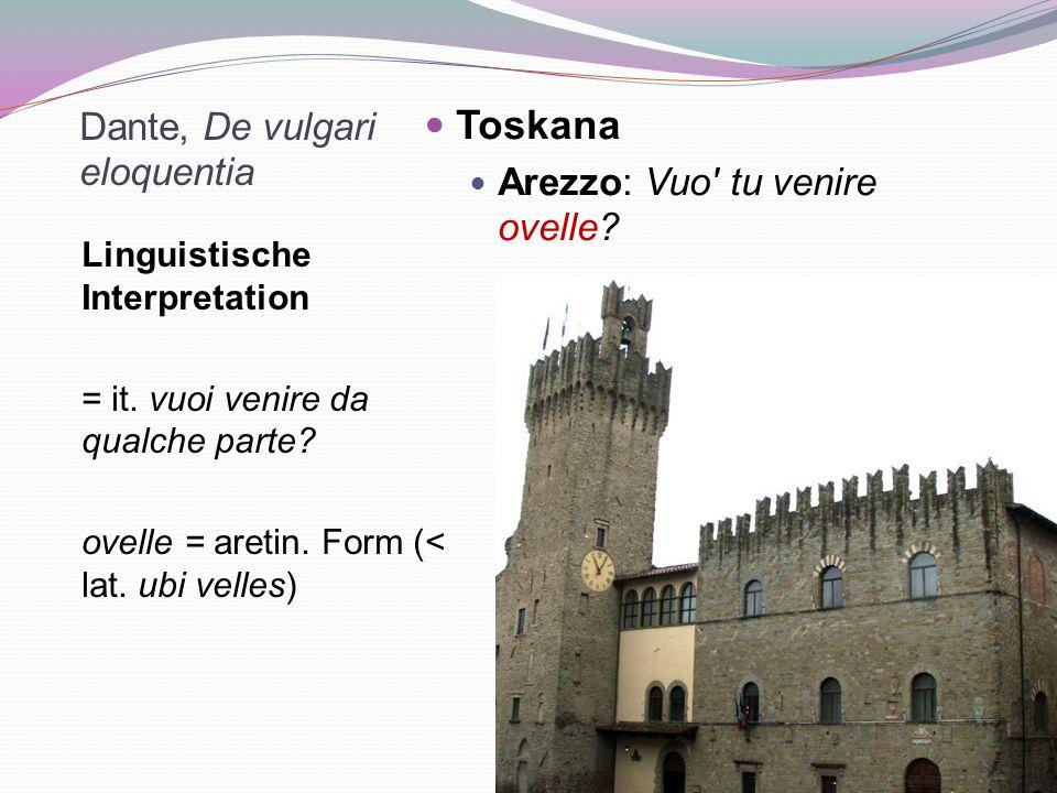 Dante, De vulgari eloquentia Linguistische Interpretation = it. vuoi venire da qualche parte? ovelle = aretin. Form (< lat. ubi velles) Toskana Arezzo