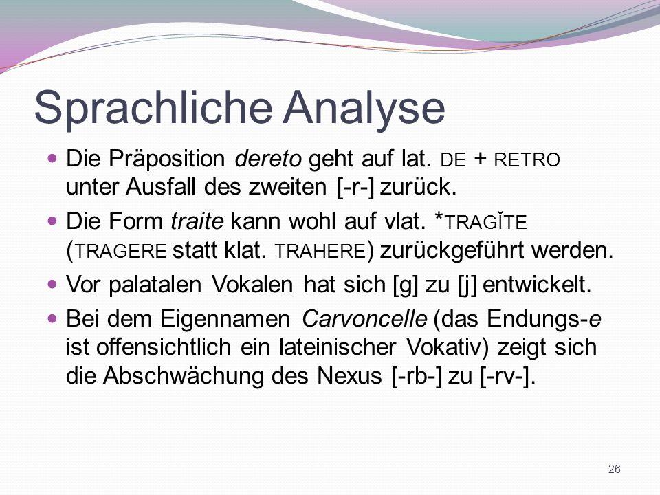 Sprachliche Analyse Die Präposition dereto geht auf lat. DE + RETRO unter Ausfall des zweiten [-r-] zurück. Die Form traite kann wohl auf vlat. * TRAG