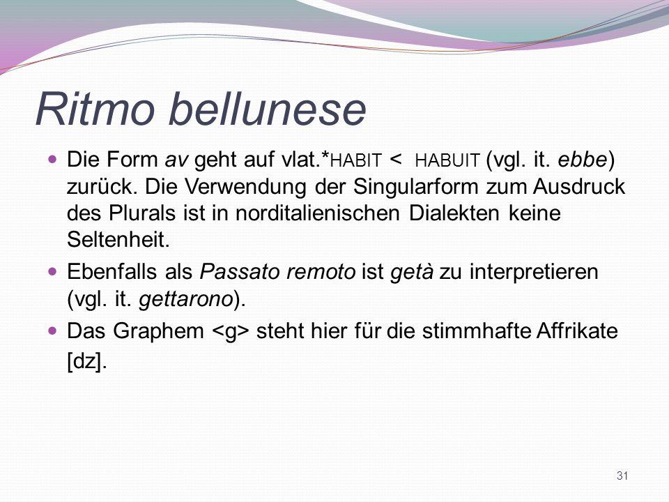 Ritmo bellunese Die Form av geht auf vlat.* HABIT < HABUIT (vgl. it. ebbe) zurück. Die Verwendung der Singularform zum Ausdruck des Plurals ist in nor
