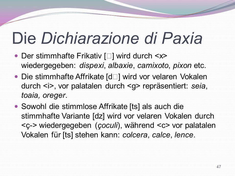 Die Dichiarazione di Paxia Der stimmhafte Frikativ [ ] wird durch wiedergegeben: dispexi, albaxie, camixoto, pixon etc. Die stimmhafte Affrikate [d ]