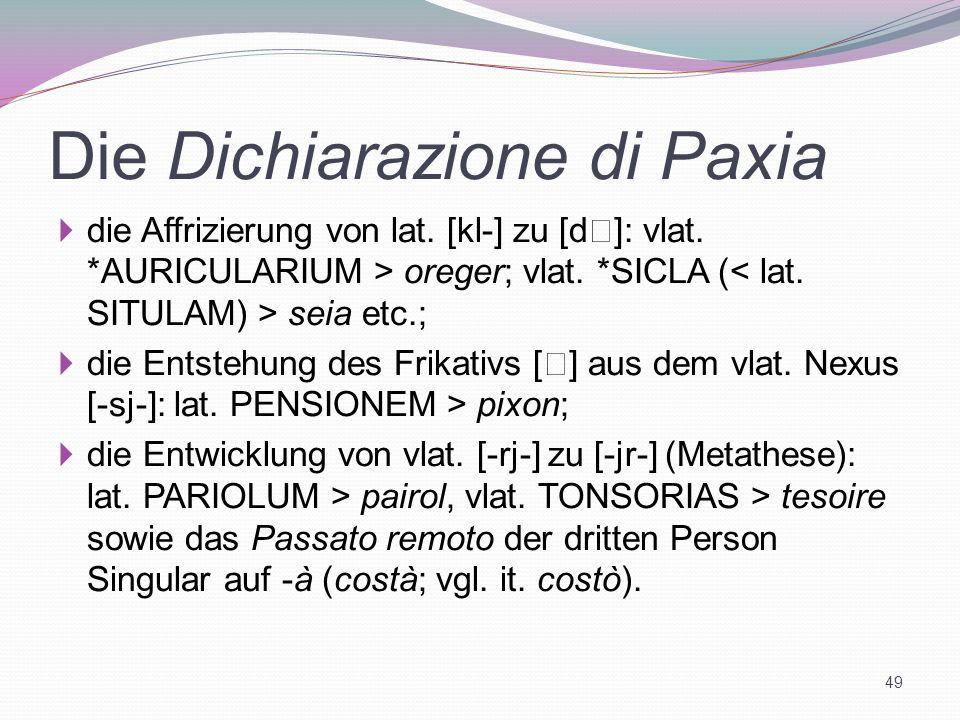 Die Dichiarazione di Paxia die Affrizierung von lat. [kl-] zu [d ]: vlat. *AURICULARIUM > oreger; vlat. *SICLA ( seia etc.; die Entstehung des Frikati