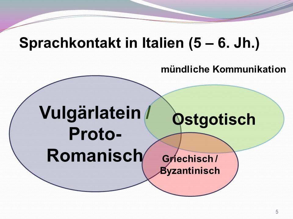 Vulgärlatein / Proto- Romanisch Ostgotisch Sprachkontakt in Italien (5 – 6. Jh.) mündliche Kommunikation Griechisch / Byzantinisch 5