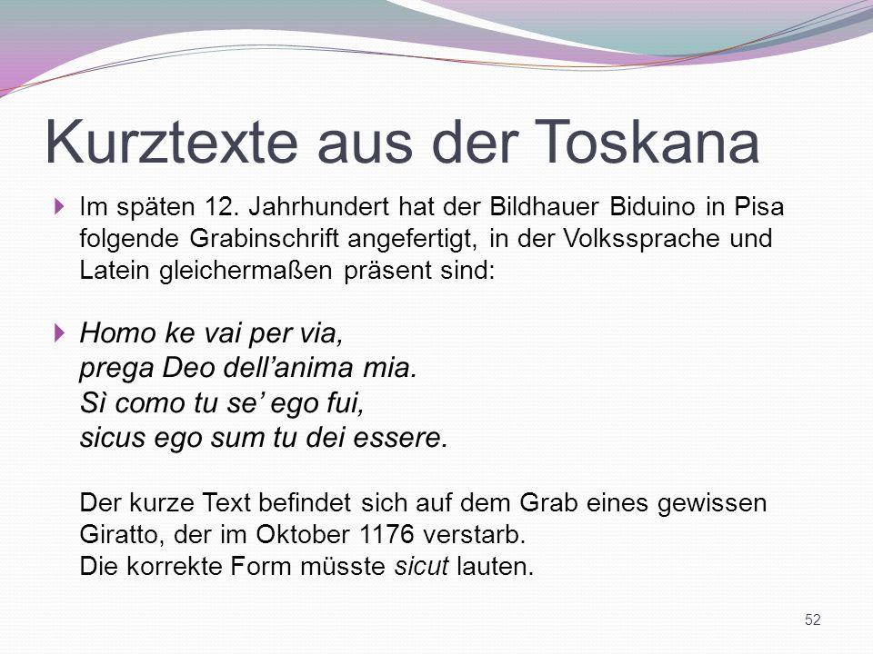 Kurztexte aus der Toskana Im späten 12. Jahrhundert hat der Bildhauer Biduino in Pisa folgende Grabinschrift angefertigt, in der Volkssprache und Late