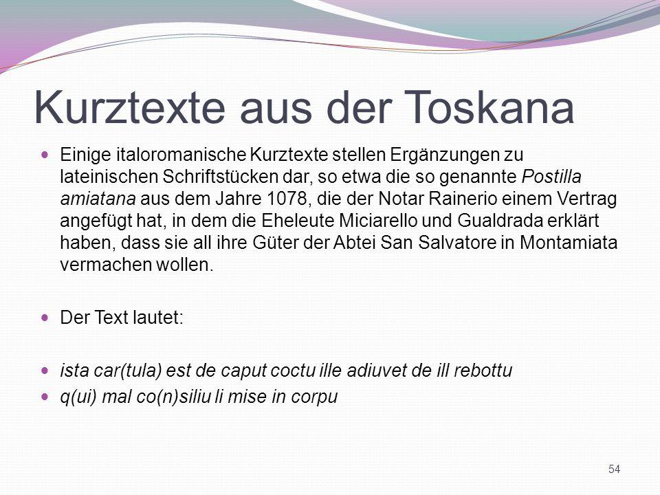 Kurztexte aus der Toskana Einige italoromanische Kurztexte stellen Ergänzungen zu lateinischen Schriftstücken dar, so etwa die so genannte Postilla am