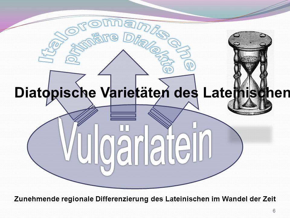 Zunehmende regionale Differenzierung des Lateinischen im Wandel der Zeit Diatopische Varietäten des Lateinischen 6