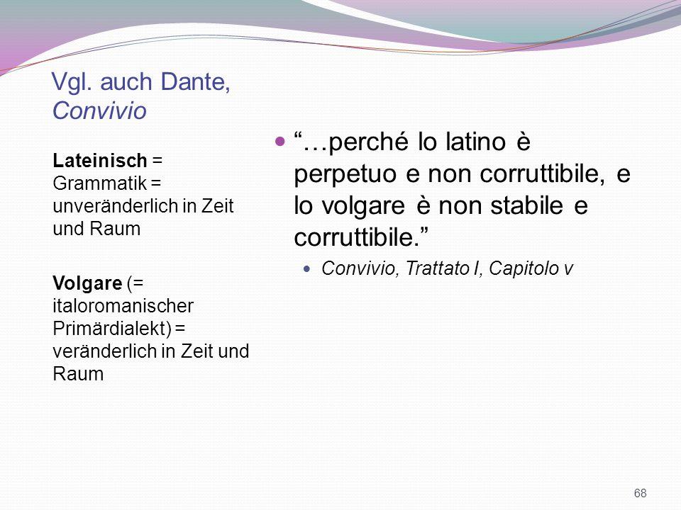 Vgl. auch Dante, Convivio Lateinisch = Grammatik = unveränderlich in Zeit und Raum Volgare (= italoromanischer Primärdialekt) = veränderlich in Zeit u
