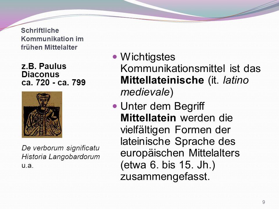 Schriftliche Kommunikation im frühen Mittelalter z.B. Paulus Diaconus ca. 720 - ca. 799 De verborum significatu Historia Langobardorum u.a. Wichtigste