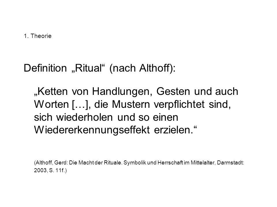 1. Theorie 1.1 Definition Symbolische Handlung: –Mittel mittelalterlicher Kommunikation Ritual: –Verkettung von mehreren symbolischen Handlungen