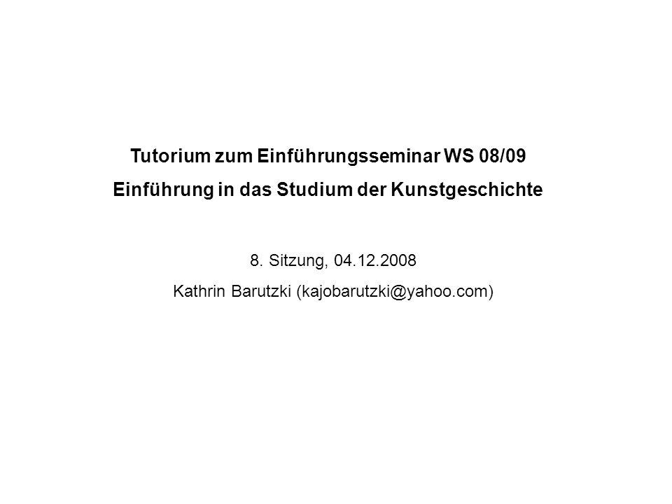 Tutorium zum Einführungsseminar WS 08/09 Einführung in das Studium der Kunstgeschichte 8. Sitzung, 04.12.2008 Kathrin Barutzki (kajobarutzki@yahoo.com