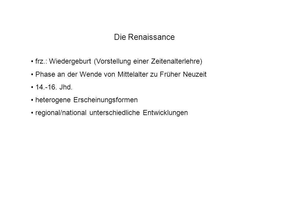 Die Renaissance frz.: Wiedergeburt (Vorstellung einer Zeitenalterlehre) Phase an der Wende von Mittelalter zu Früher Neuzeit 14.-16. Jhd. heterogene E