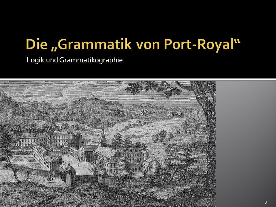 Die Grammatik von Port-Royal Die Theorie der Grammatik Auseinandersetzung mit dem, was im Geiste passiert, als Grundlage für das Verstehen von grammatischen Strukturen Mit einem begrenzten System an Zeichen können unbegrenzt viele Wörter gebildet werden.