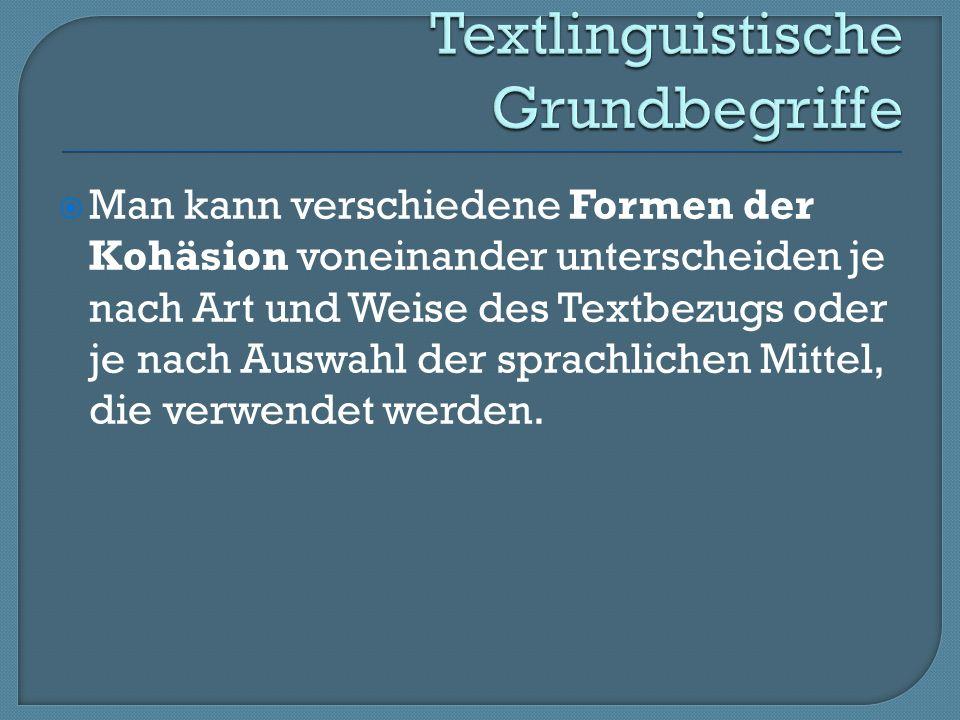 Man kann verschiedene Formen der Kohäsion voneinander unterscheiden je nach Art und Weise des Textbezugs oder je nach Auswahl der sprachlichen Mittel, die verwendet werden.