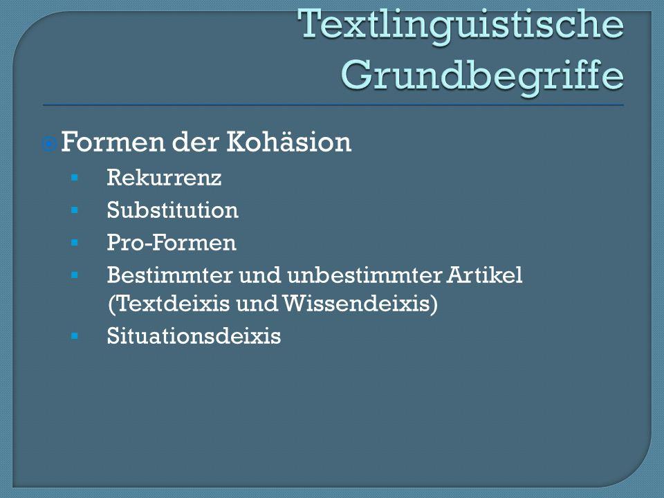 Formen der Kohäsion Rekurrenz Substitution Pro-Formen Bestimmter und unbestimmter Artikel (Textdeixis und Wissendeixis) Situationsdeixis