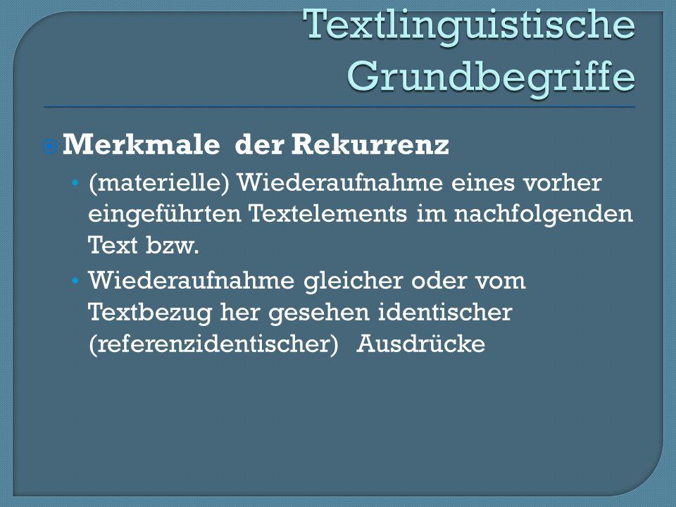 Merkmale der Rekurrenz (materielle) Wiederaufnahme eines vorher eingeführten Textelements im nachfolgenden Text bzw.