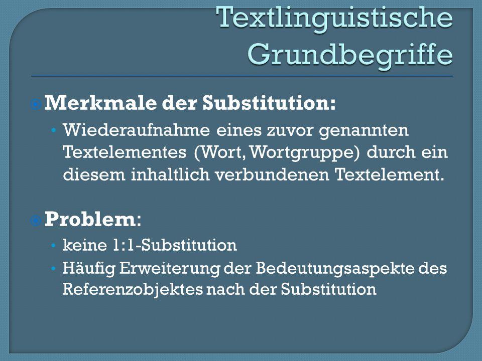 Merkmale der Substitution: Wiederaufnahme eines zuvor genannten Textelementes (Wort, Wortgruppe) durch ein diesem inhaltlich verbundenen Textelement.