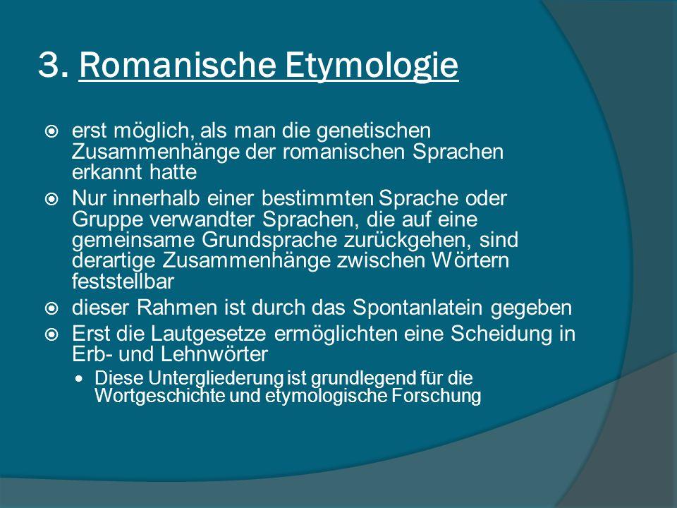 3. Romanische Etymologie erst möglich, als man die genetischen Zusammenhänge der romanischen Sprachen erkannt hatte Nur innerhalb einer bestimmten Spr