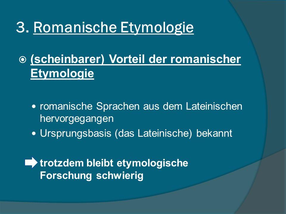 3. Romanische Etymologie (scheinbarer) Vorteil der romanischer Etymologie romanische Sprachen aus dem Lateinischen hervorgegangen Ursprungsbasis (das