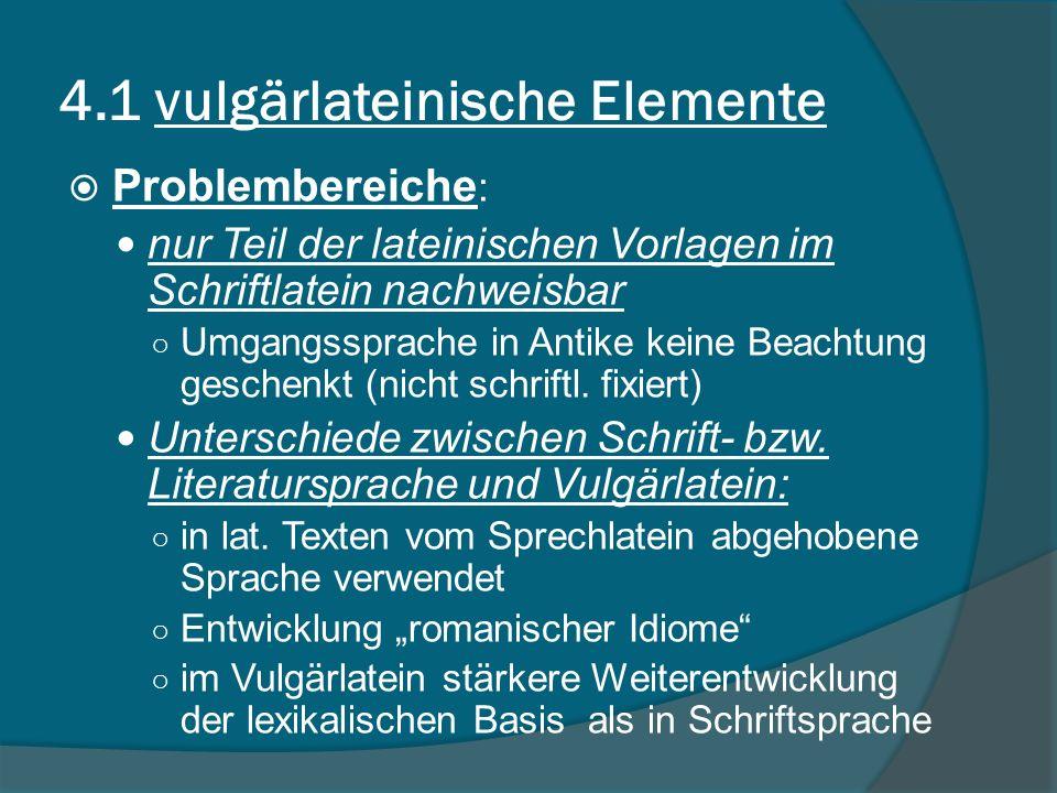 4.1 vulgärlateinische Elemente Problembereiche : nur Teil der lateinischen Vorlagen im Schriftlatein nachweisbar Umgangssprache in Antike keine Beachtung geschenkt (nicht schriftl.