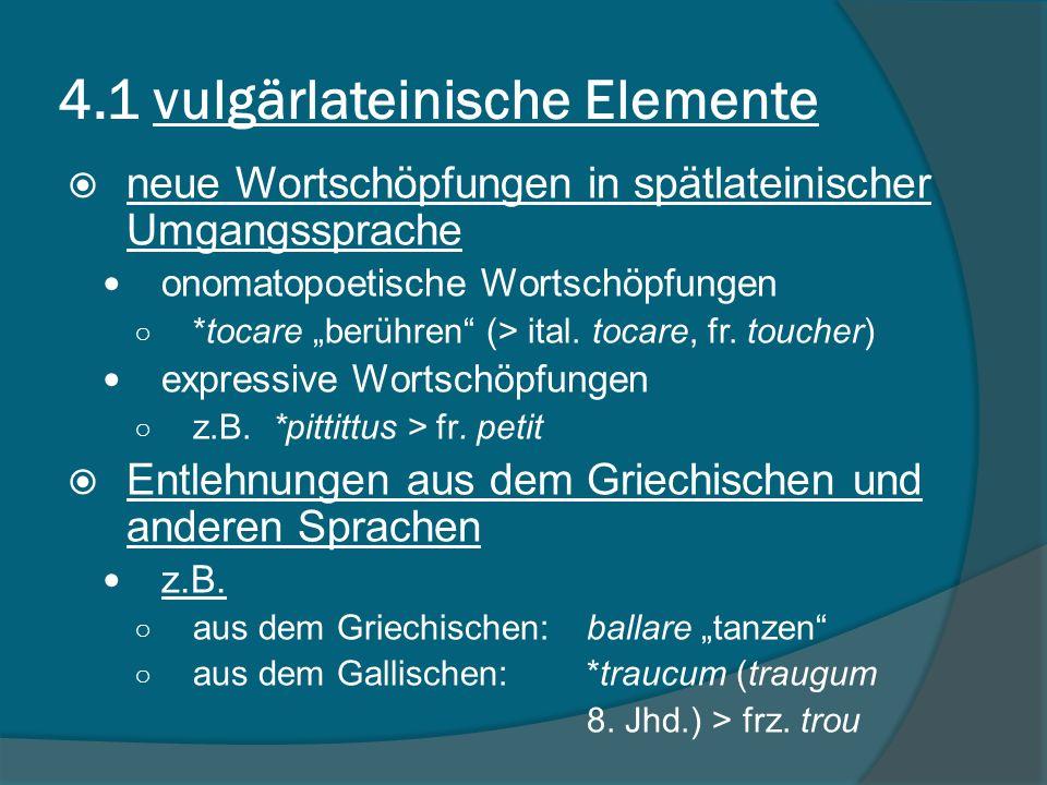 4.1 vulgärlateinische Elemente neue Wortschöpfungen in spätlateinischer Umgangssprache onomatopoetische Wortschöpfungen *tocare berühren (> ital.