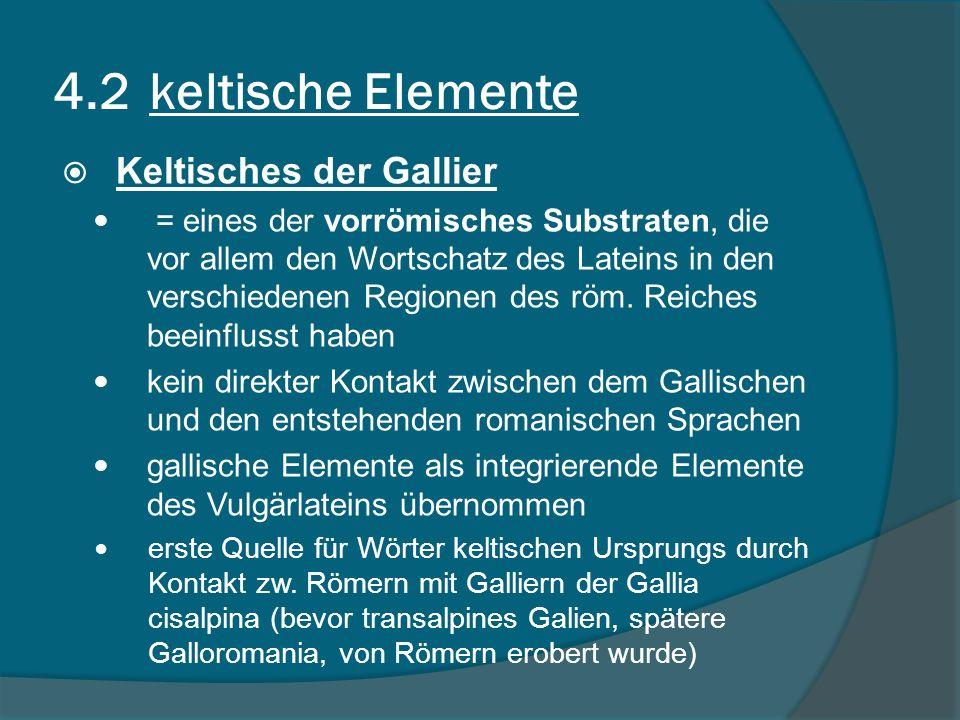 4.2 keltische Elemente Keltisches der Gallier = eines der vorrömisches Substraten, die vor allem den Wortschatz des Lateins in den verschiedenen Regionen des röm.