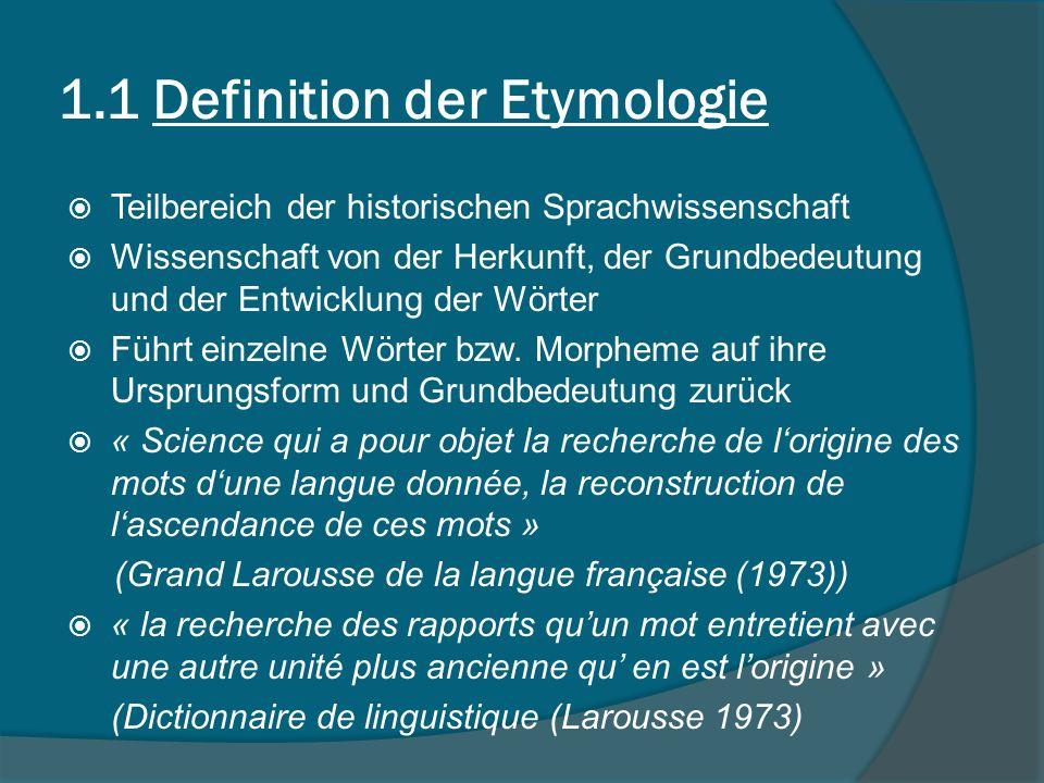 1.1 Definition der Etymologie Teilbereich der historischen Sprachwissenschaft Wissenschaft von der Herkunft, der Grundbedeutung und der Entwicklung der Wörter Führt einzelne Wörter bzw.