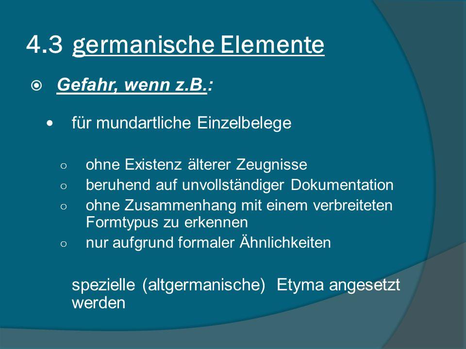 4.3 germanische Elemente Gefahr, wenn z.B.: für mundartliche Einzelbelege ohne Existenz älterer Zeugnisse beruhend auf unvollständiger Dokumentation ohne Zusammenhang mit einem verbreiteten Formtypus zu erkennen nur aufgrund formaler Ähnlichkeiten spezielle (altgermanische) Etyma angesetzt werden