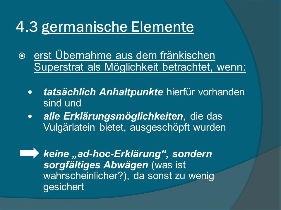 4.3 germanische Elemente erst Übernahme aus dem fränkischen Superstrat als Möglichkeit betrachtet, wenn: tatsächlich Anhaltpunkte hierfür vorhanden sind und alle Erklärungsmöglichkeiten, die das Vulgärlatein bietet, ausgeschöpft wurden keine ad-hoc-Erklärung, sondern sorgfältiges Abwägen (was ist wahrscheinlicher?), da sonst zu wenig gesichert