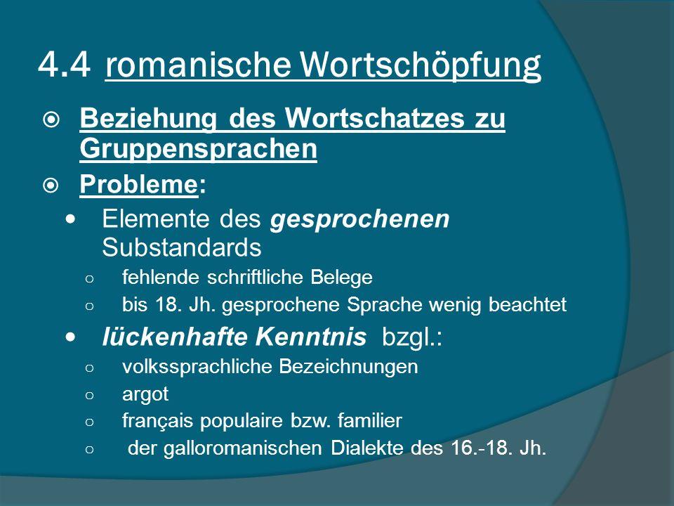 4.4 romanische Wortschöpfung Beziehung des Wortschatzes zu Gruppensprachen Probleme: Elemente des gesprochenen Substandards fehlende schriftliche Belege bis 18.