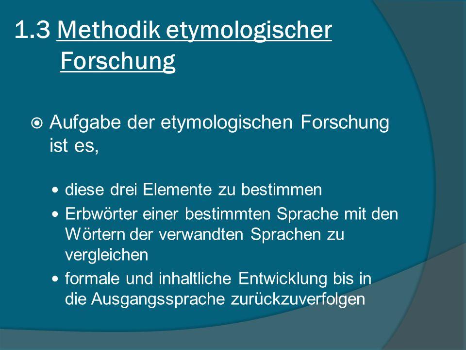 1.3 Methodik etymologischer Forschung Aufgabe der etymologischen Forschung ist es, diese drei Elemente zu bestimmen Erbwörter einer bestimmten Sprache mit den Wörtern der verwandten Sprachen zu vergleichen formale und inhaltliche Entwicklung bis in die Ausgangssprache zurückzuverfolgen