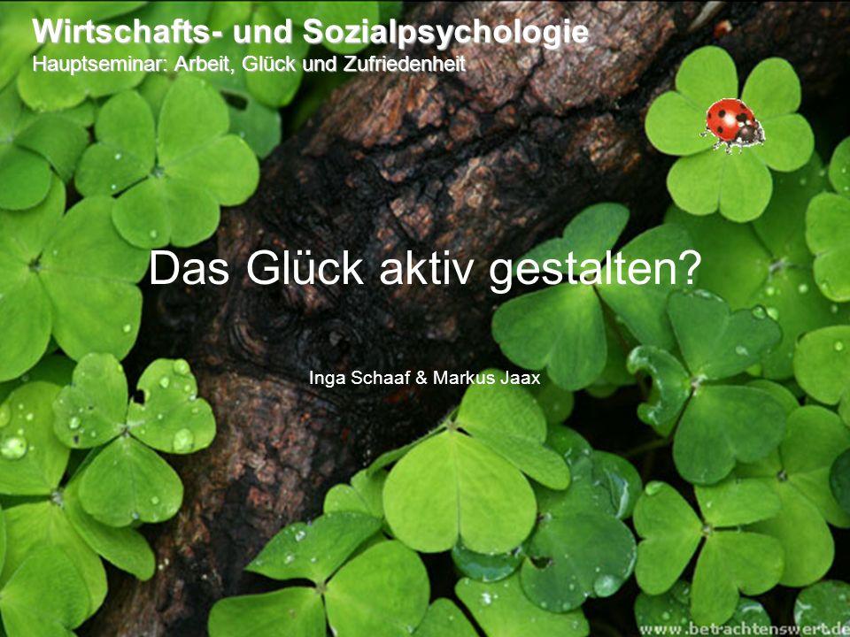 Das Glück aktiv gestalten? Inga Schaaf & Markus Jaax Wirtschafts- und Sozialpsychologie Hauptseminar: Arbeit, Glück und Zufriedenheit
