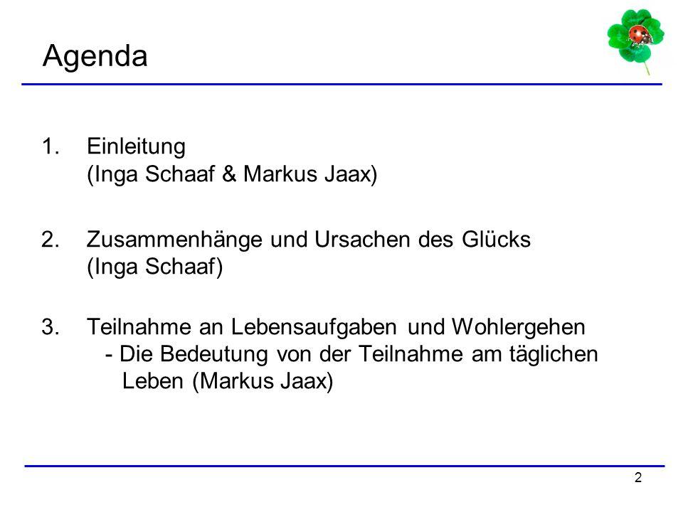 2 Agenda 1.Einleitung (Inga Schaaf & Markus Jaax) 2.Zusammenhänge und Ursachen des Glücks (Inga Schaaf) 3.Teilnahme an Lebensaufgaben und Wohlergehen