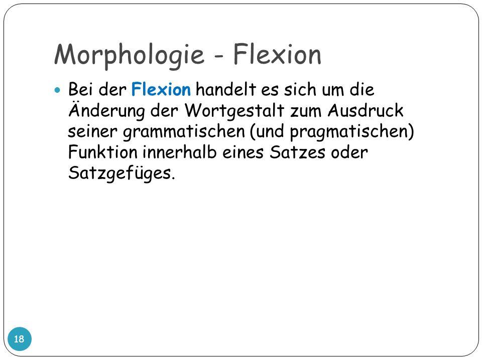 Morphologie - Flexion 18 Bei der Flexion handelt es sich um die Änderung der Wortgestalt zum Ausdruck seiner grammatischen (und pragmatischen) Funktio