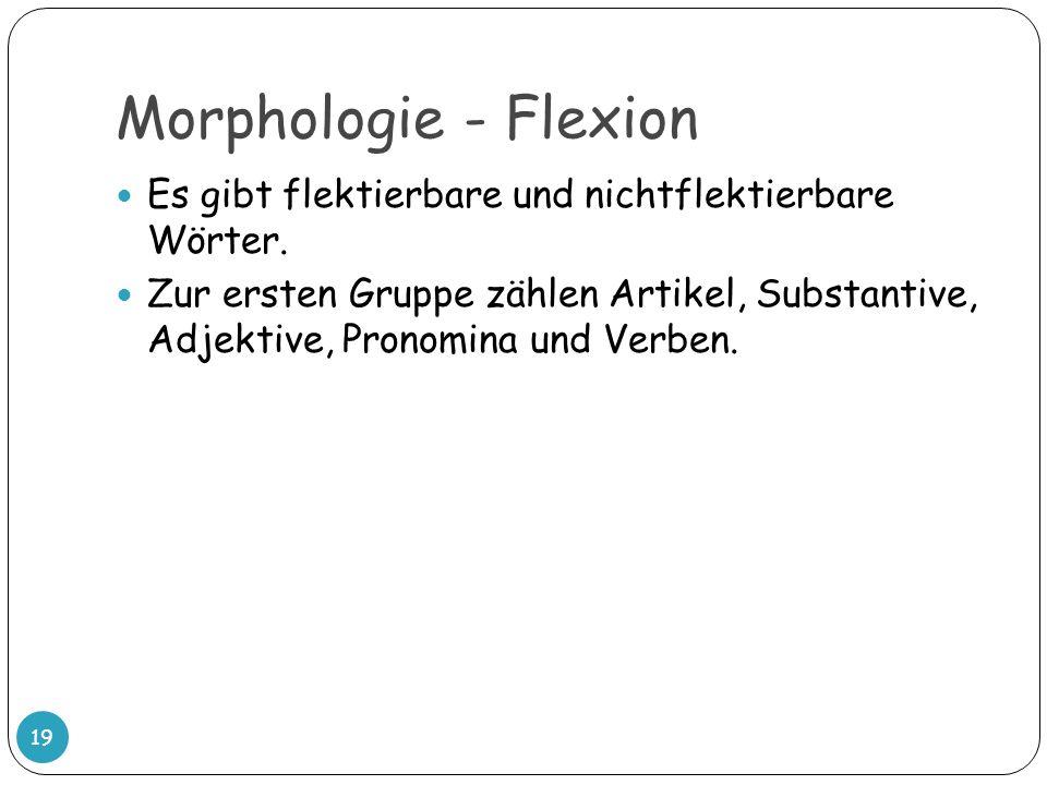 Morphologie - Flexion 19 Es gibt flektierbare und nichtflektierbare Wörter. Zur ersten Gruppe zählen Artikel, Substantive, Adjektive, Pronomina und Ve