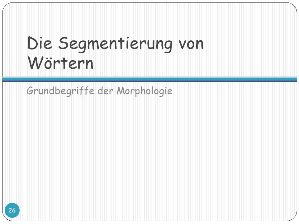 Die Segmentierung von Wörtern Grundbegriffe der Morphologie 26