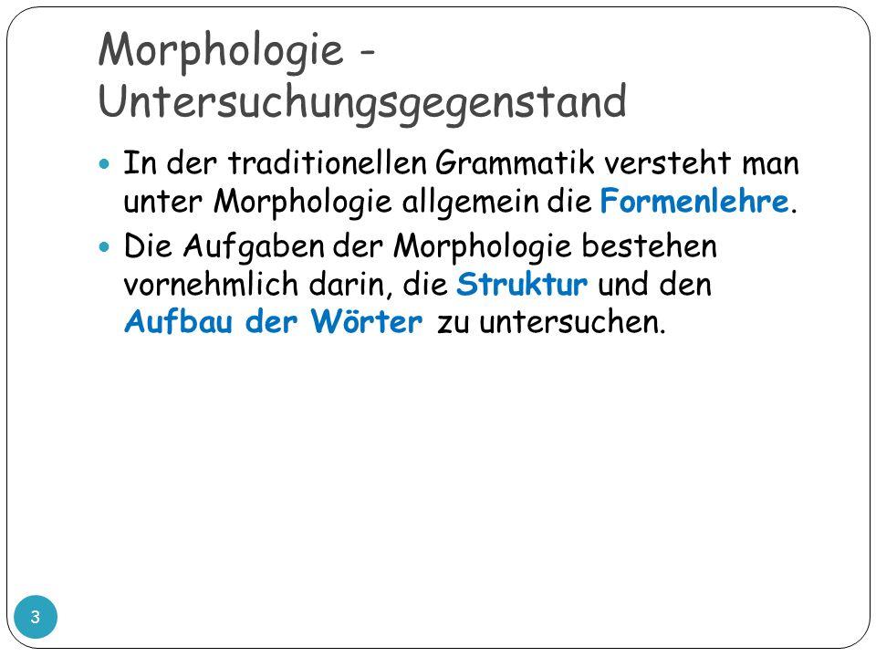 Morphologie - Untersuchungsgegenstand In der traditionellen Grammatik versteht man unter Morphologie allgemein die Formenlehre. Die Aufgaben der Morph