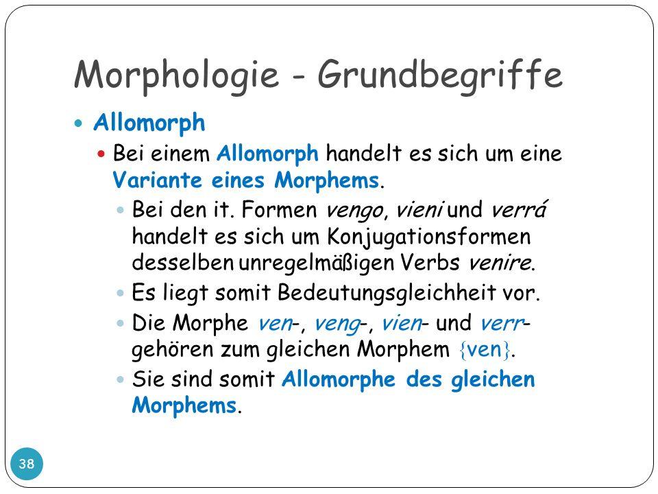 Morphologie - Grundbegriffe 38 Allomorph Bei einem Allomorph handelt es sich um eine Variante eines Morphems. Bei den it. Formen vengo, vieni und verr