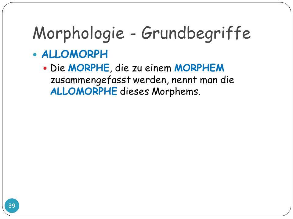 Morphologie - Grundbegriffe 39 ALLOMORPH Die MORPHE, die zu einem MORPHEM zusammengefasst werden, nennt man die ALLOMORPHE dieses Morphems.