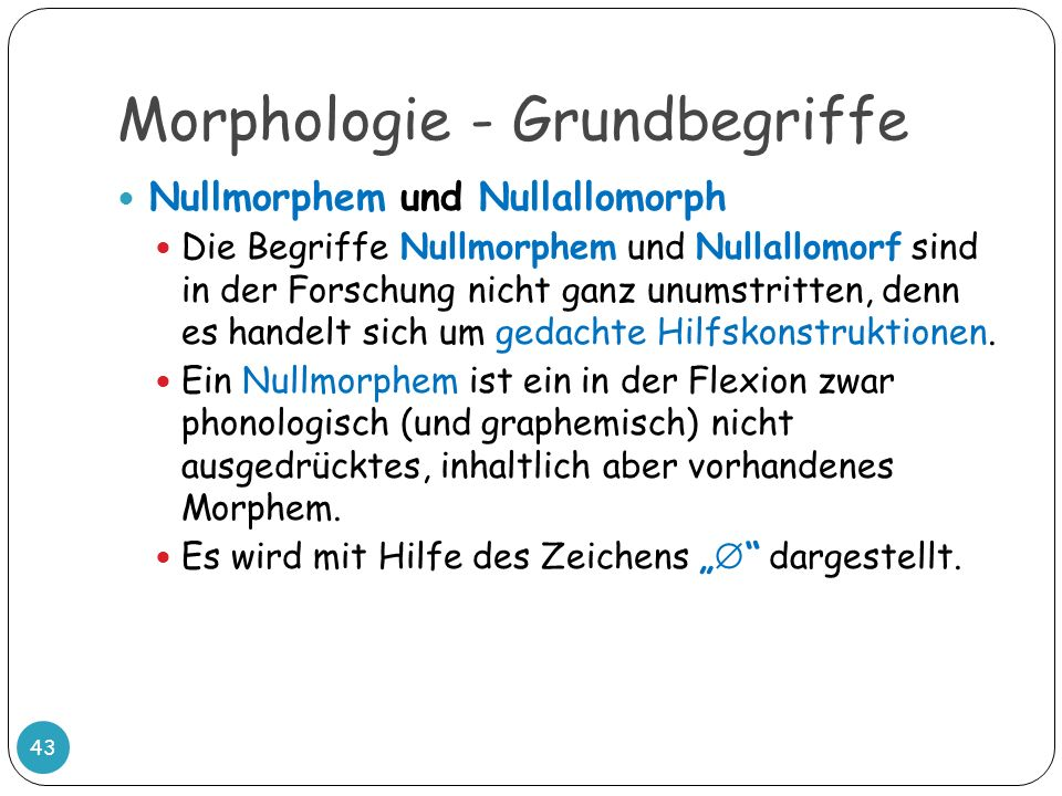 Morphologie - Grundbegriffe 43 Nullmorphem und Nullallomorph Die Begriffe Nullmorphem und Nullallomorf sind in der Forschung nicht ganz unumstritten,