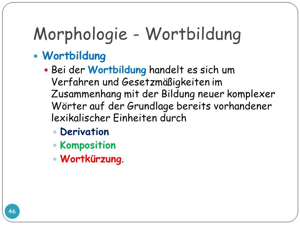 Morphologie - Wortbildung 46 Wortbildung Bei der Wortbildung handelt es sich um Verfahren und Gesetzmäßigkeiten im Zusammenhang mit der Bildung neuer