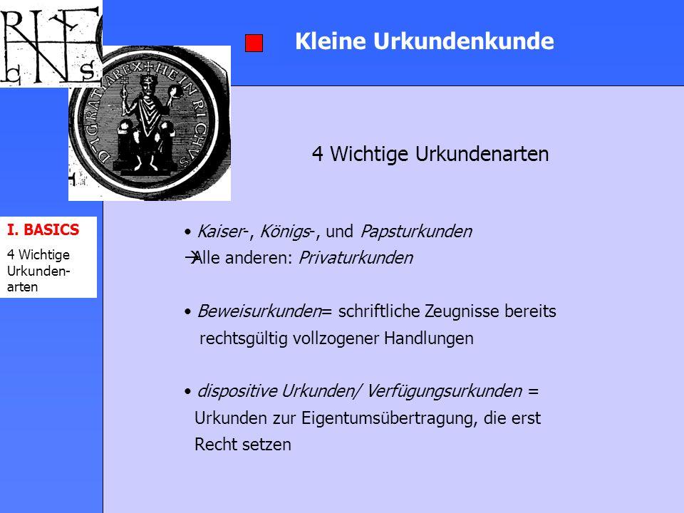 I. BASICS 4 Wichtige Urkunden- arten Kleine Urkundenkunde 4 Wichtige Urkundenarten Kaiser-, Königs-, und Papsturkunden Alle anderen: Privaturkunden Be
