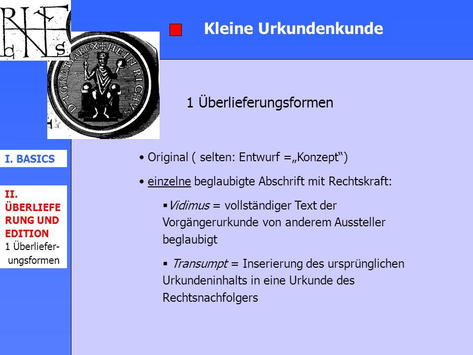 Kleine Urkundenkunde 1 Überlieferungsformen I. BASICS II. ÜBERLIEFE RUNG UND EDITION 1 Überliefer- ungsformen Original ( selten: Entwurf =Konzept) ein