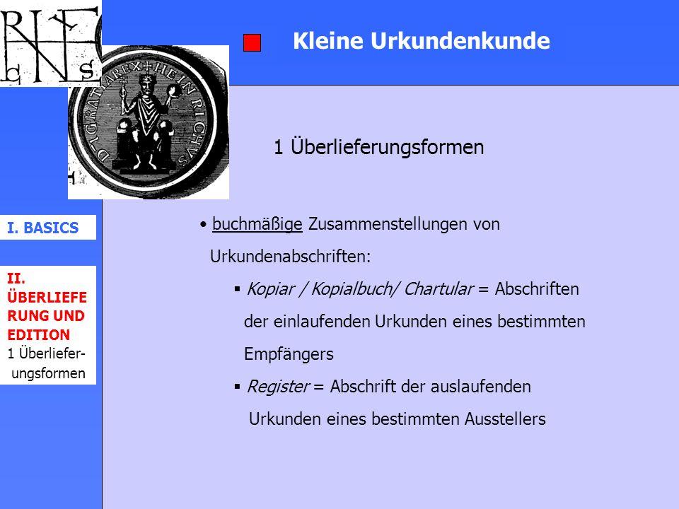 Kleine Urkundenkunde 1 Überlieferungsformen I. BASICS II. ÜBERLIEFE RUNG UND EDITION 1 Überliefer- ungsformen buchmäßige Zusammenstellungen von Urkund