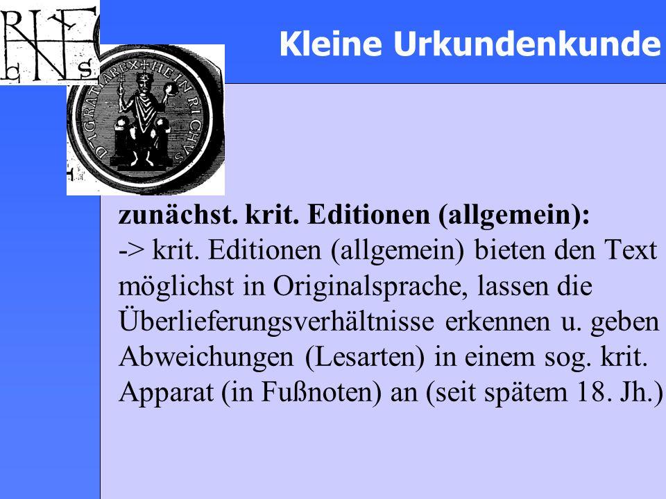 Kleine Urkundenkunde zunächst. krit. Editionen (allgemein): -> krit. Editionen (allgemein) bieten den Text möglichst in Originalsprache, lassen die Üb